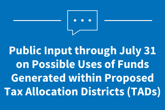 Public Input through July 16 on Possible Uses for Funds in Proposed Tax Allocation Districts (TADs)